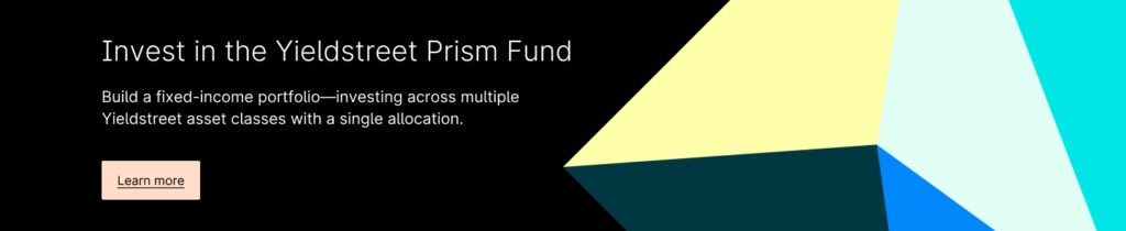 Invest in the Yieldstreet Prism Fund: Build a fixed-income portfolio - Investing across multiple Yieldstreet asset classes with a single allocation.